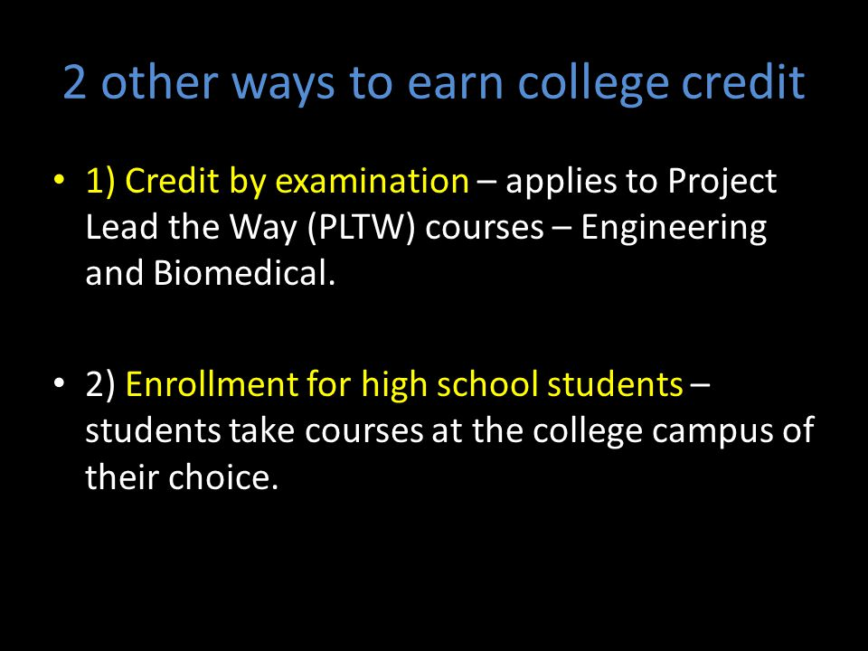 2 other ways to earn college credit 1) Credit by examination – applies to Project Lead the Way (PLTW) courses – Engineering and Biomedical.