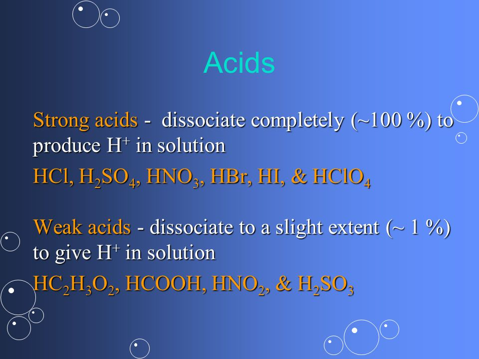 Acids Strong acids -dissociate completely (~100 %) to produce H + in solution HCl, H 2 SO 4, HNO 3, HBr, HI, & HClO 4 Weak acids - dissociate to a slight extent (~ 1 %) to give H + in solution HC 2 H 3 O 2, HCOOH, HNO 2, & H 2 SO 3