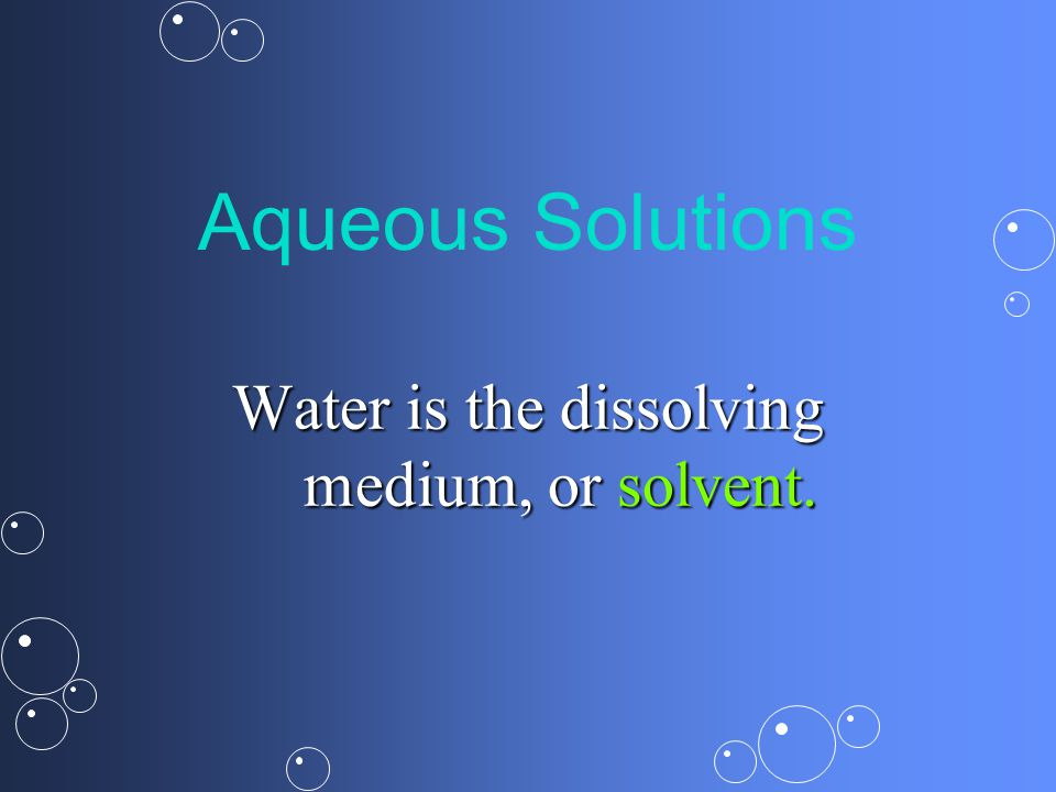 Aqueous Solutions Water is the dissolving medium, or solvent.