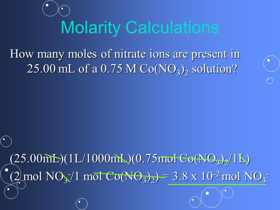 Molarity Calculations How many moles of nitrate ions are present in mL of a 0.75 M Co(NO 3 ) 2 solution.