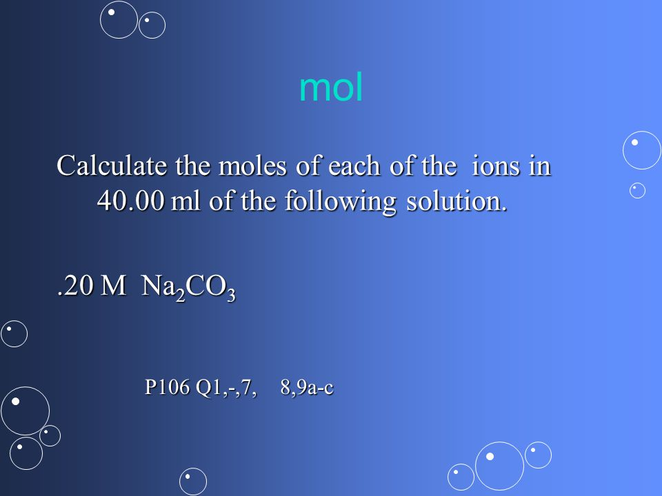 mol Calculate the moles of each of the ions in ml of the following solution..20 M Na 2 CO 3 P106 Q1,-,7, 8,9a-c