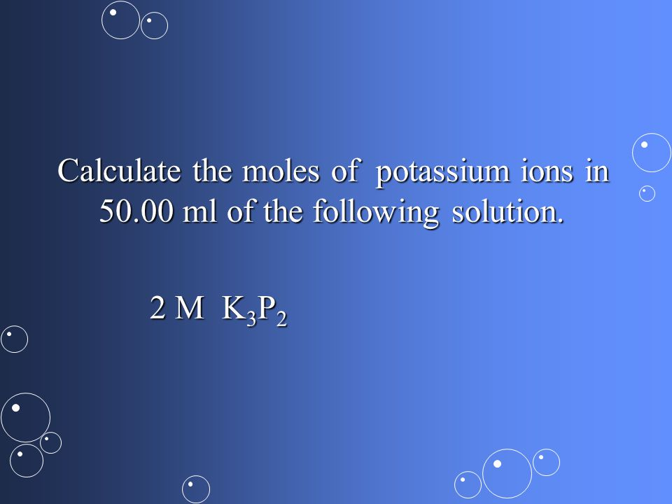 Calculate the moles of potassium ions in ml of the following solution.