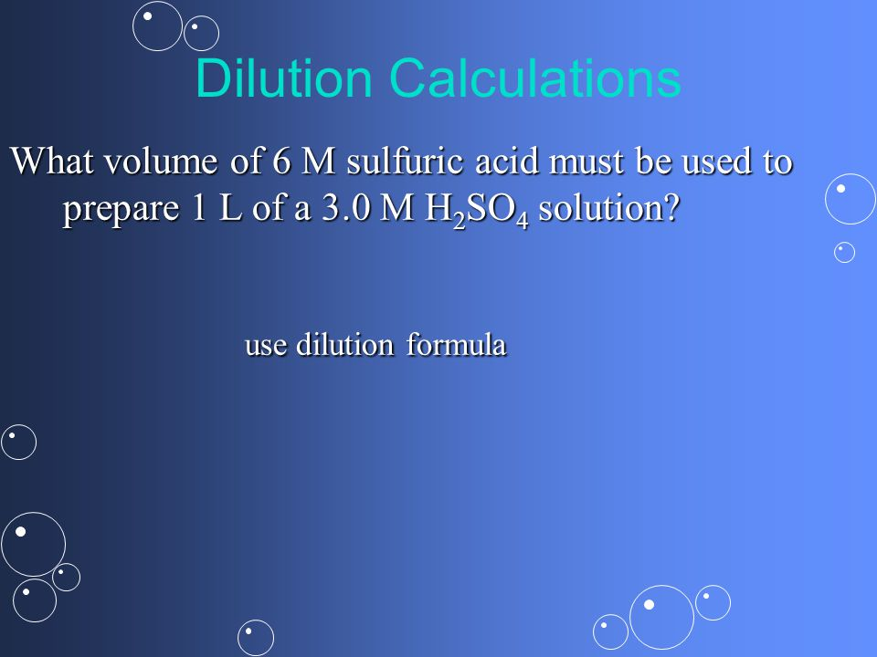 Dilution Calculations What volume of 6 M sulfuric acid must be used to prepare 1 L of a 3.0 M H 2 SO 4 solution.