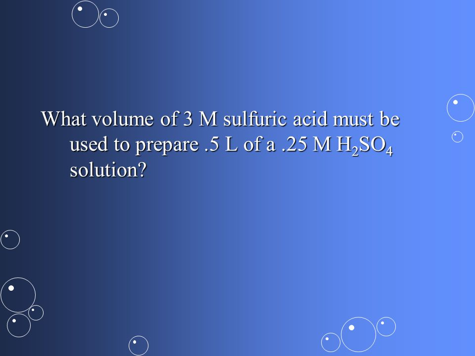 What volume of 3 M sulfuric acid must be used to prepare.5 L of a.25 M H 2 SO 4 solution