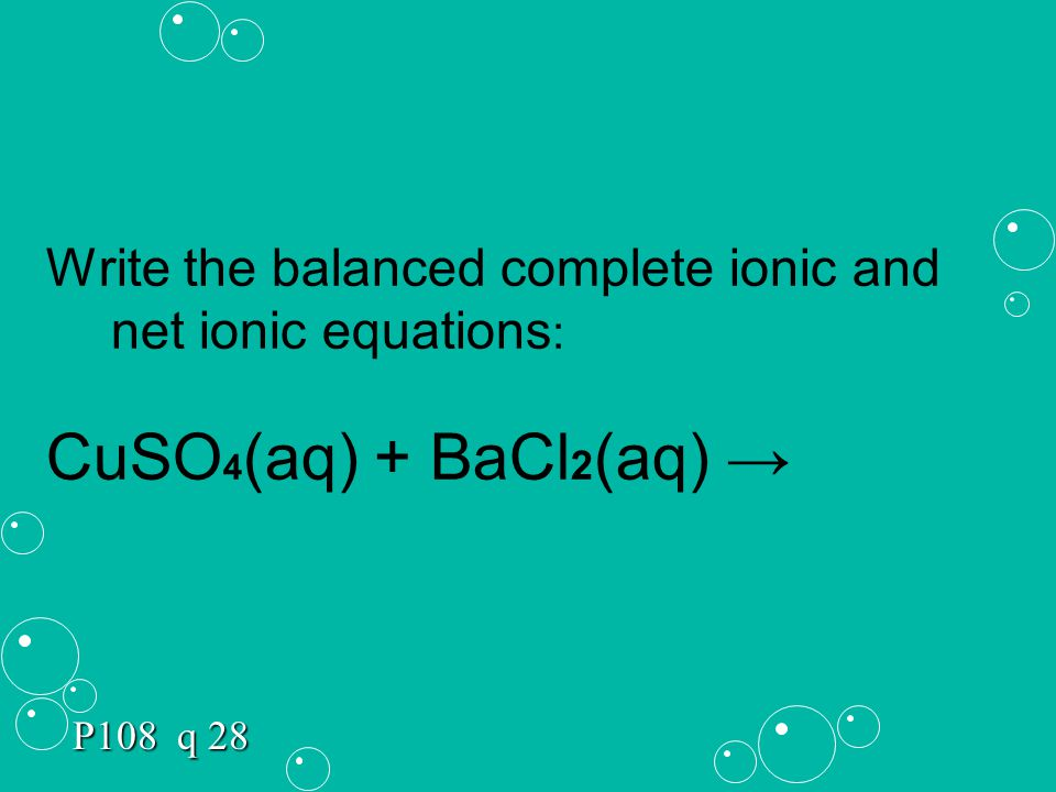 Write the balanced complete ionic and net ionic equations : CuSO 4 (aq) + BaCl 2 (aq) → P108 q 28