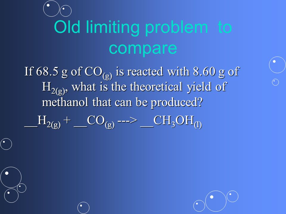 Old limiting problem to compare If 68.5 g of CO (g) is reacted with 8.60 g of H 2(g), what is the theoretical yield of methanol that can be produced.