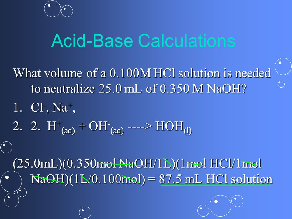 Acid-Base Calculations What volume of a 0.100M HCl solution is needed to neutralize 25.0 mL of M NaOH.