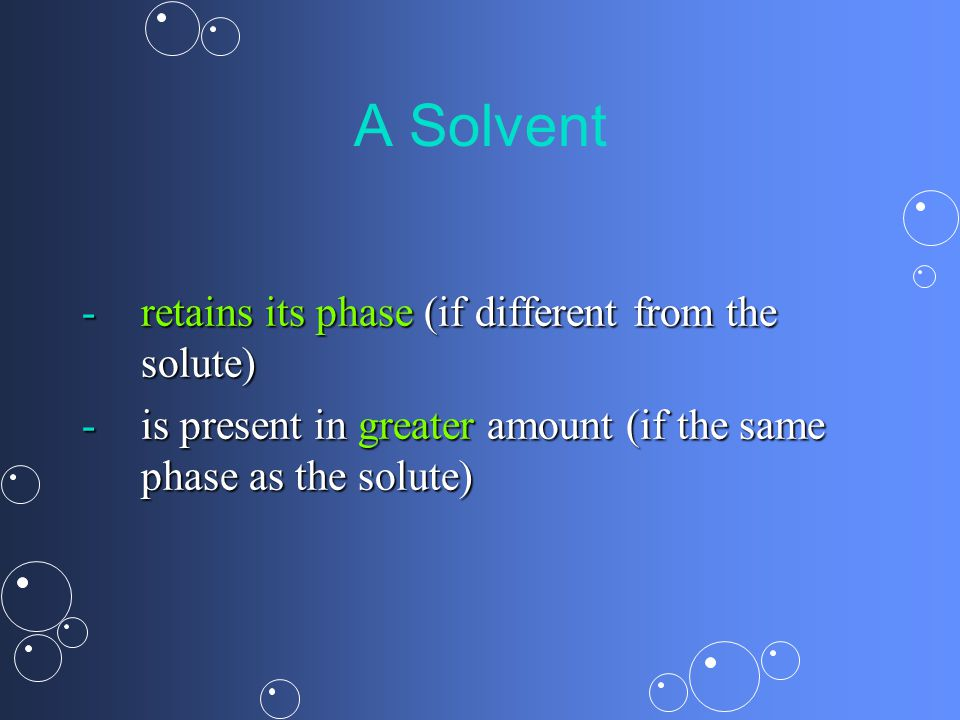 A Solvent -retains its phase (if different from the solute) -is present in greater amount (if the same phase as the solute)
