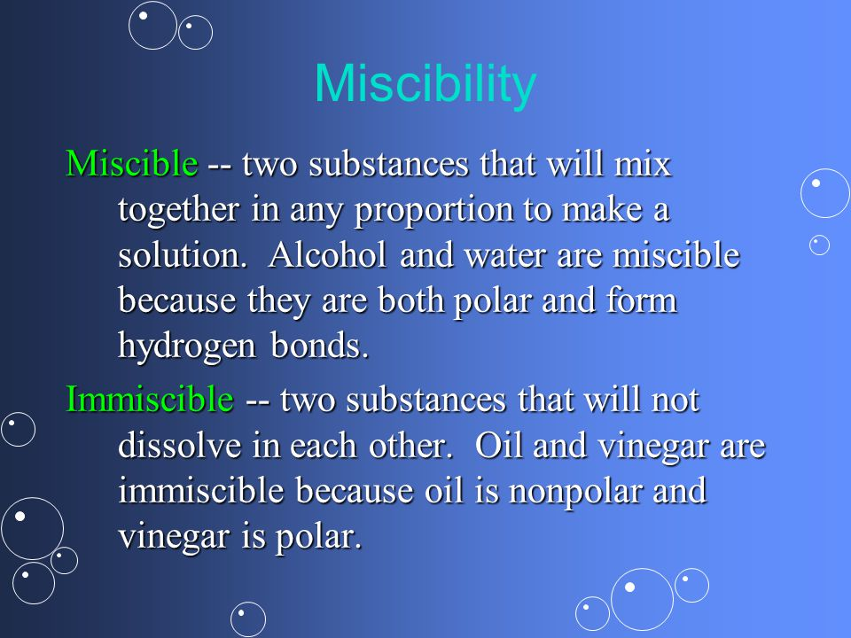 Miscibility Miscible -- two substances that will mix together in any proportion to make a solution.
