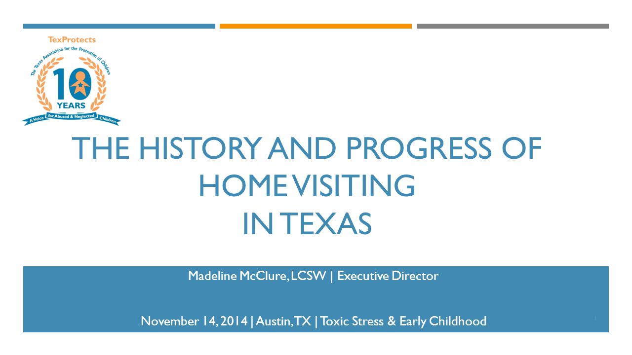 THE HISTORY AND PROGRESS OF HOME VISITING IN TEXAS Madeline McClure, LCSW | Executive Director November 14, 2014 | Austin, TX | Toxic Stress & Early Childhood 1