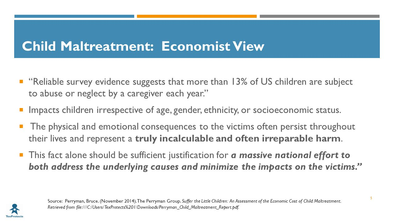 Child Maltreatment: Economist View  Reliable survey evidence suggests that more than 13% of US children are subject to abuse or neglect by a caregiver each year.  Impacts children irrespective of age, gender, ethnicity, or socioeconomic status.
