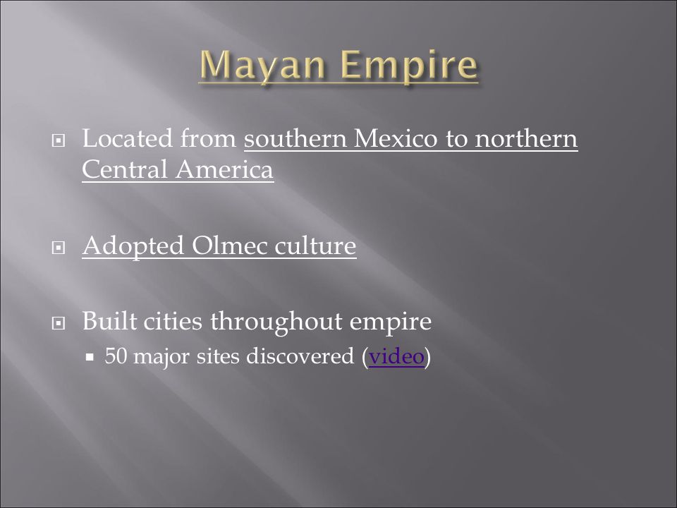  Located from southern Mexico to northern Central America  Adopted Olmec culture  Built cities throughout empire  50 major sites discovered (video)video
