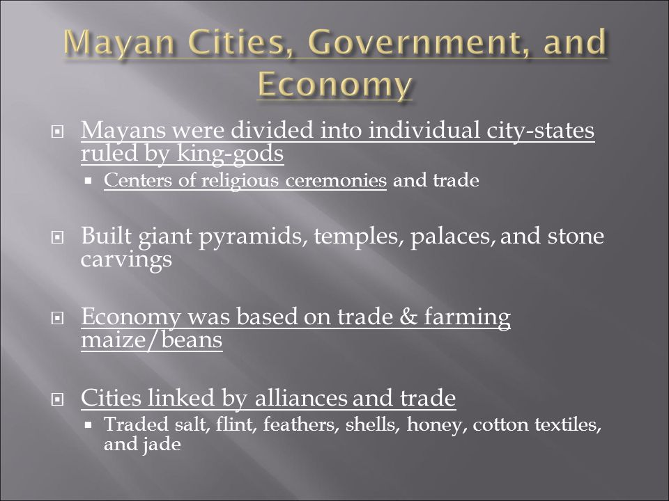  Mayans were divided into individual city-states ruled by king-gods  Centers of religious ceremonies and trade  Built giant pyramids, temples, palaces, and stone carvings  Economy was based on trade & farming maize/beans  Cities linked by alliances and trade  Traded salt, flint, feathers, shells, honey, cotton textiles, and jade