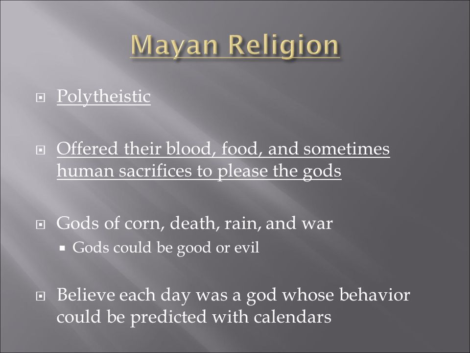  Polytheistic  Offered their blood, food, and sometimes human sacrifices to please the gods  Gods of corn, death, rain, and war  Gods could be good or evil  Believe each day was a god whose behavior could be predicted with calendars