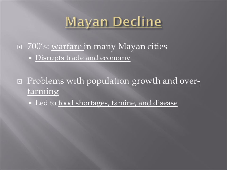  700's: warfare in many Mayan cities  Disrupts trade and economy  Problems with population growth and over- farming  Led to food shortages, famine, and disease