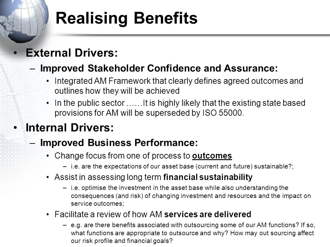 Realising Benefits External Drivers: –Improved Stakeholder Confidence and Assurance: Integrated AM Framework that clearly defines agreed outcomes and outlines how they will be achieved In the public sector ……It is highly likely that the existing state based provisions for AM will be superseded by ISO
