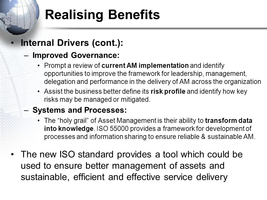 Realising Benefits Internal Drivers (cont.): –Improved Governance: Prompt a review of current AM implementation and identify opportunities to improve the framework for leadership, management, delegation and performance in the delivery of AM across the organization Assist the business better define its risk profile and identify how key risks may be managed or mitigated.
