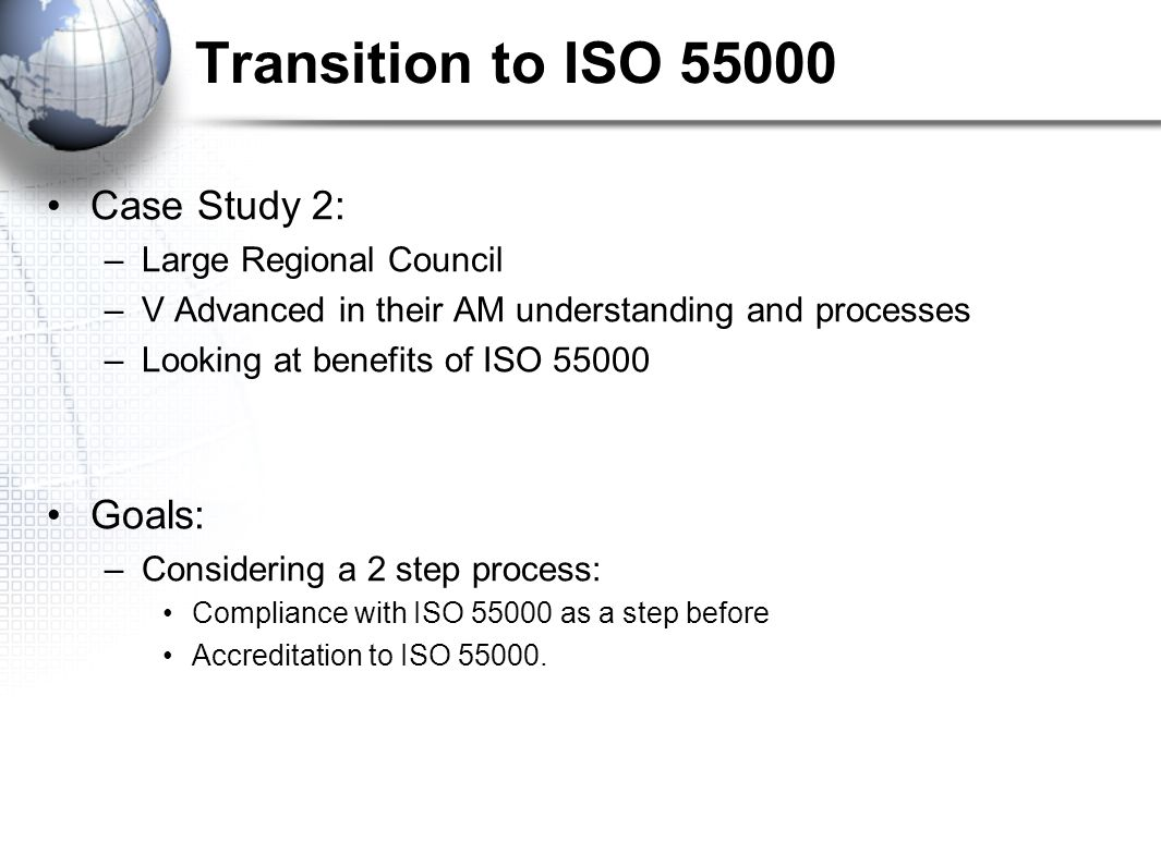 Transition to ISO Case Study 2: –Large Regional Council –V Advanced in their AM understanding and processes –Looking at benefits of ISO Goals: –Considering a 2 step process: Compliance with ISO as a step before Accreditation to ISO