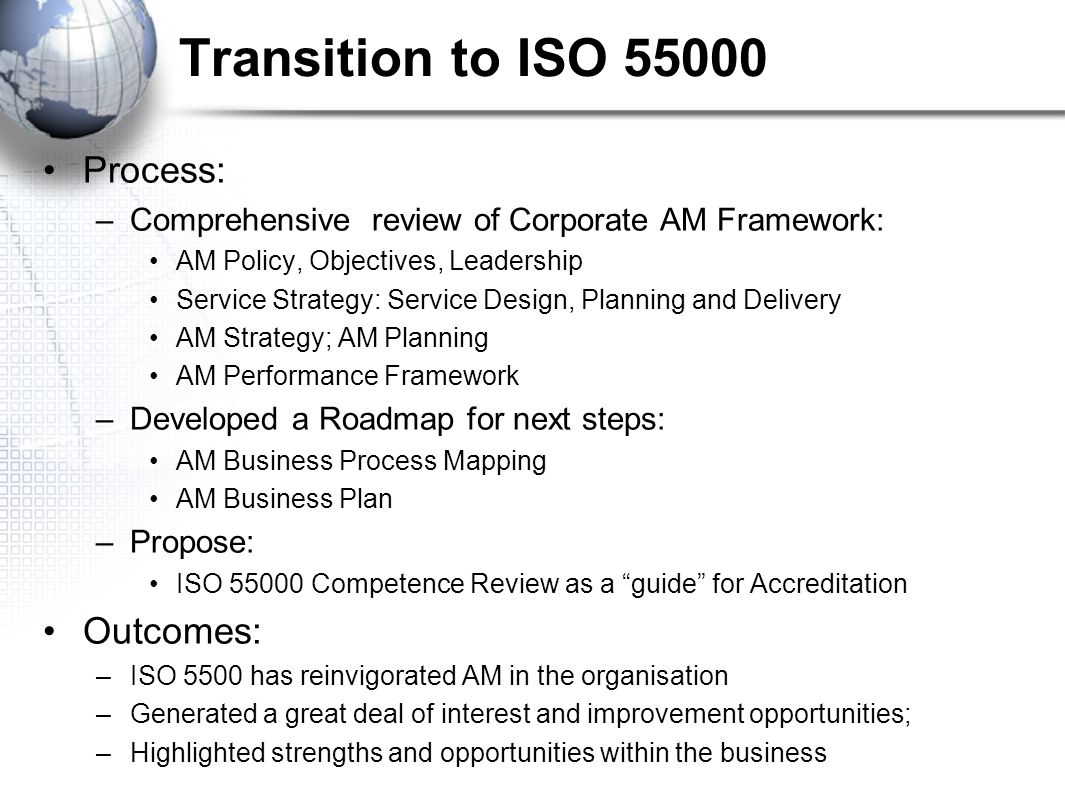 Transition to ISO Process: –Comprehensive review of Corporate AM Framework: AM Policy, Objectives, Leadership Service Strategy: Service Design, Planning and Delivery AM Strategy; AM Planning AM Performance Framework –Developed a Roadmap for next steps: AM Business Process Mapping AM Business Plan –Propose: ISO Competence Review as a guide for Accreditation Outcomes: –ISO 5500 has reinvigorated AM in the organisation –Generated a great deal of interest and improvement opportunities; –Highlighted strengths and opportunities within the business
