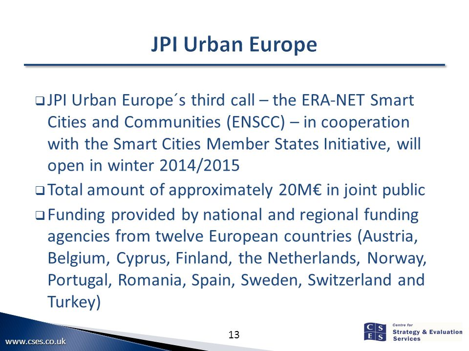 13  JPI Urban Europe´s third call – the ERA-NET Smart Cities and Communities (ENSCC) – in cooperation with the Smart Cities Member States Initiative, will open in winter 2014/2015  Total amount of approximately 20M€ in joint public  Funding provided by national and regional funding agencies from twelve European countries (Austria, Belgium, Cyprus, Finland, the Netherlands, Norway, Portugal, Romania, Spain, Sweden, Switzerland and Turkey)