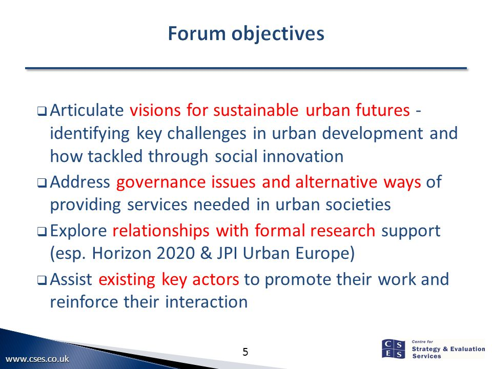 5  Articulate visions for sustainable urban futures - identifying key challenges in urban development and how tackled through social innovation  Address governance issues and alternative ways of providing services needed in urban societies  Explore relationships with formal research support (esp.