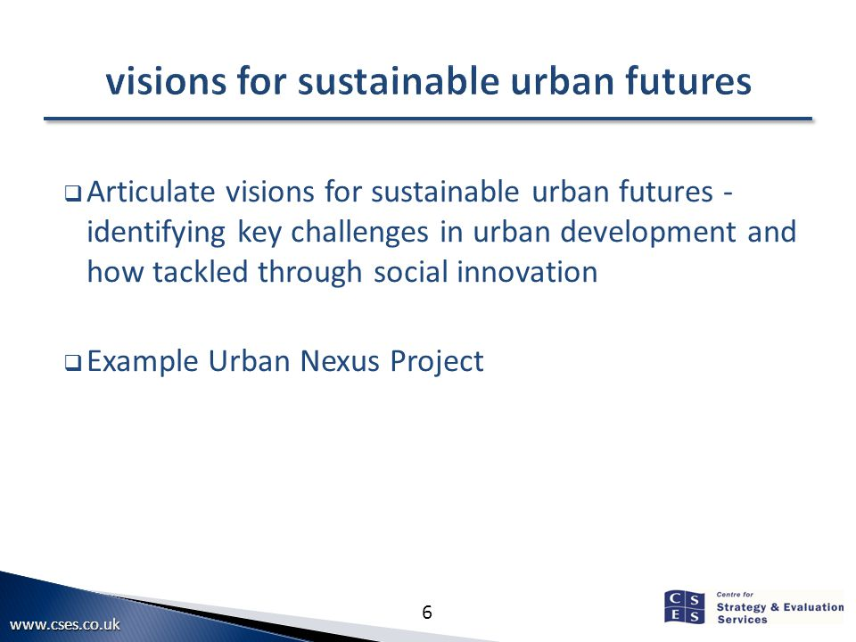 6  Articulate visions for sustainable urban futures - identifying key challenges in urban development and how tackled through social innovation  Example Urban Nexus Project