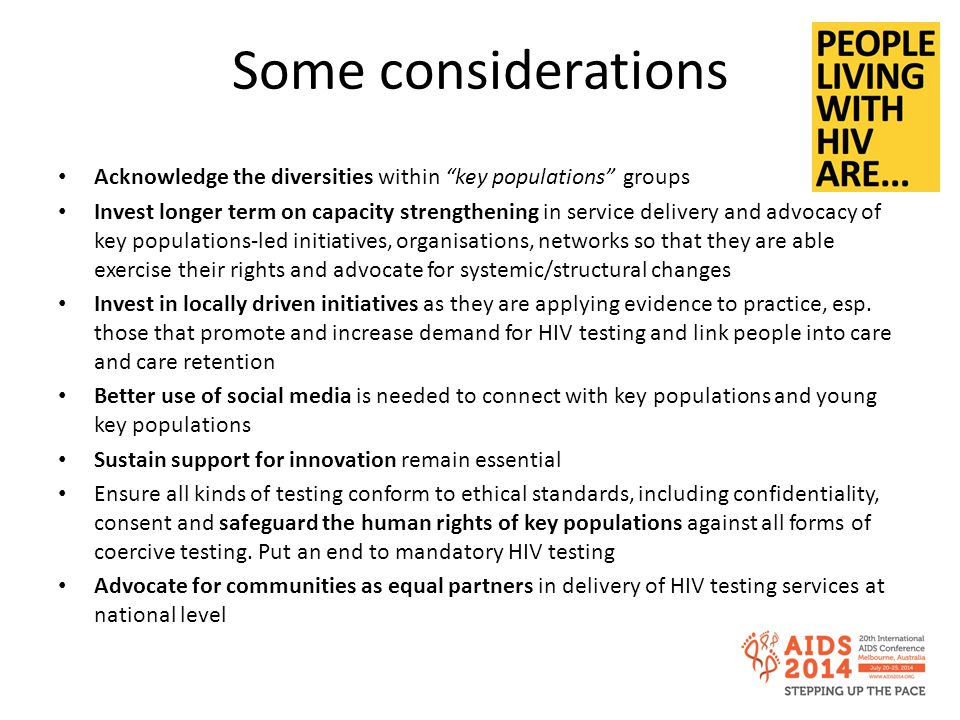 Some considerations Acknowledge the diversities within key populations groups Invest longer term on capacity strengthening in service delivery and advocacy of key populations-led initiatives, organisations, networks so that they are able exercise their rights and advocate for systemic/structural changes Invest in locally driven initiatives as they are applying evidence to practice, esp.