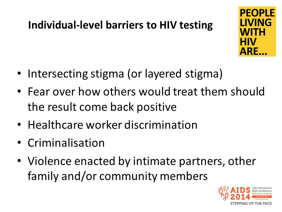 Individual-level barriers to HIV testing Intersecting stigma (or layered stigma) Fear over how others would treat them should the result come back positive Healthcare worker discrimination Criminalisation Violence enacted by intimate partners, other family and/or community members
