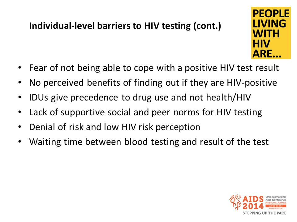Individual-level barriers to HIV testing (cont.) Fear of not being able to cope with a positive HIV test result No perceived benefits of finding out if they are HIV-positive IDUs give precedence to drug use and not health/HIV Lack of supportive social and peer norms for HIV testing Denial of risk and low HIV risk perception Waiting time between blood testing and result of the test