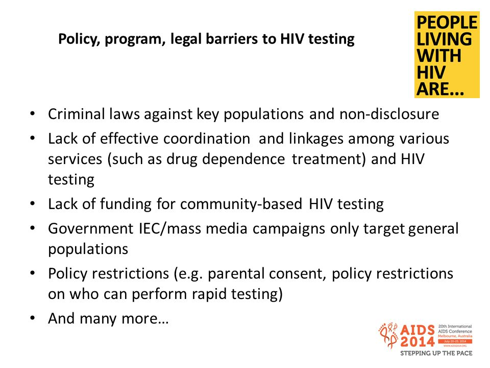 Policy, program, legal barriers to HIV testing Criminal laws against key populations and non-disclosure Lack of effective coordination and linkages among various services (such as drug dependence treatment) and HIV testing Lack of funding for community-based HIV testing Government IEC/mass media campaigns only target general populations Policy restrictions (e.g.