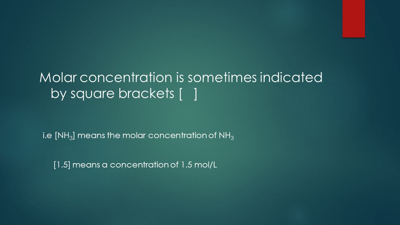Molar concentration is sometimes indicated by square brackets [ ] i.e [NH 3 ] means the molar concentration of NH 3 [1.5] means a concentration of 1.5 mol/L