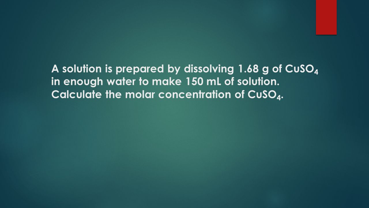 A solution is prepared by dissolving 1.68 g of CuSO 4 in enough water to make 150 mL of solution.