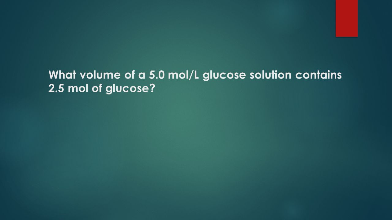 What volume of a 5.0 mol/L glucose solution contains 2.5 mol of glucose
