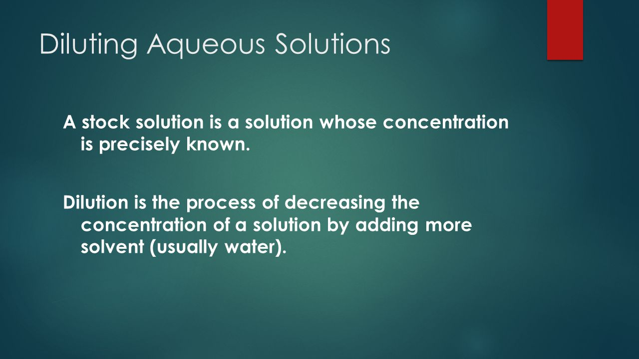 Diluting Aqueous Solutions A stock solution is a solution whose concentration is precisely known.