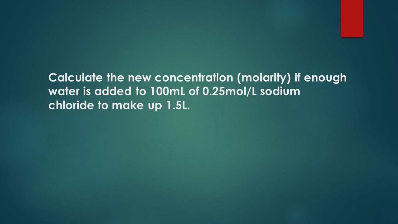 Calculate the new concentration (molarity) if enough water is added to 100mL of 0.25mol/L sodium chloride to make up 1.5L.