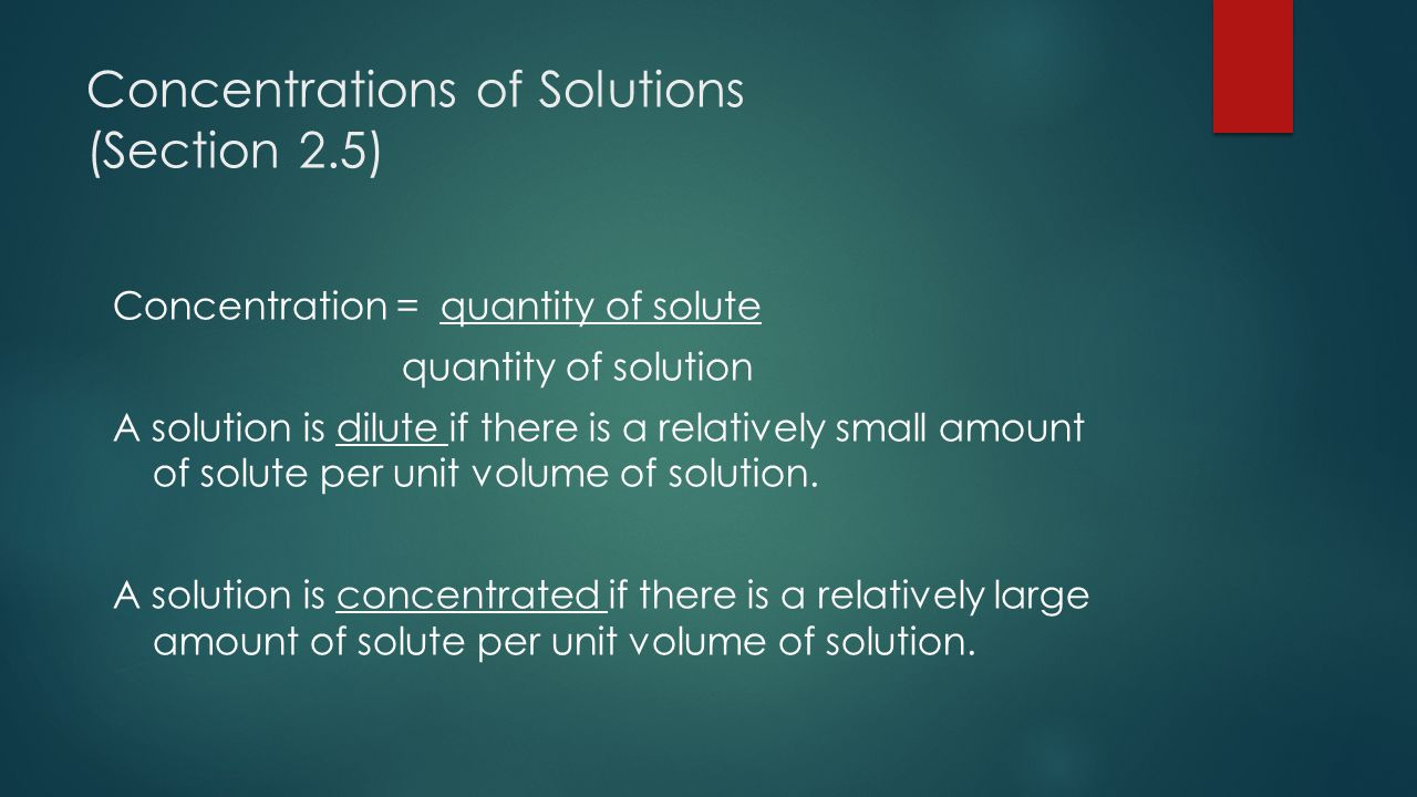Concentrations of Solutions (Section 2.5) Concentration = quantity of solute quantity of solution A solution is dilute if there is a relatively small amount of solute per unit volume of solution.