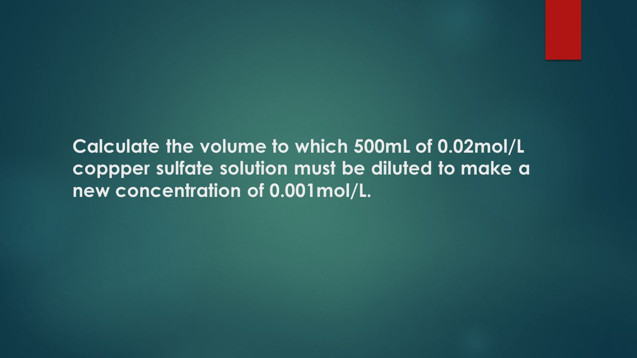 Calculate the volume to which 500mL of 0.02mol/L coppper sulfate solution must be diluted to make a new concentration of 0.001mol/L.