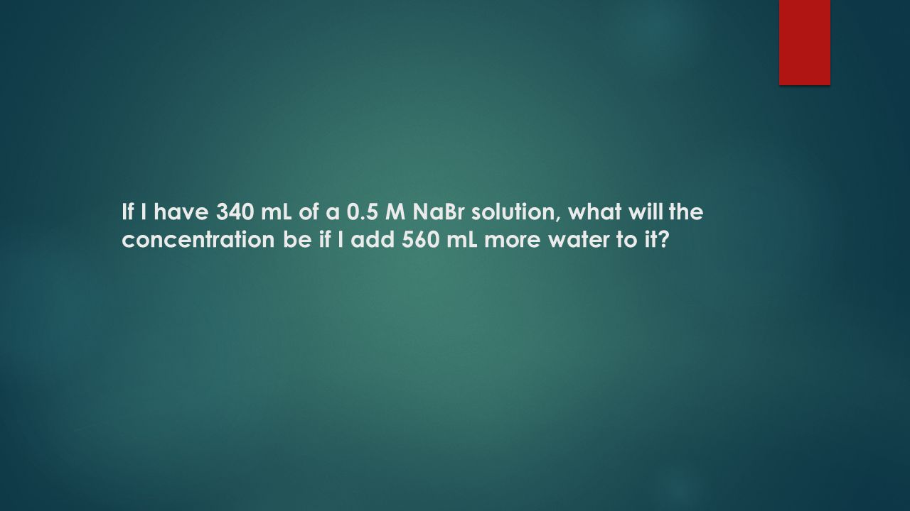 If I have 340 mL of a 0.5 M NaBr solution, what will the concentration be if I add 560 mL more water to it