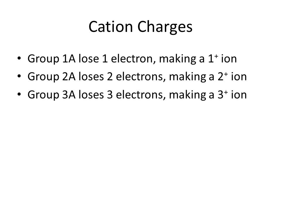 Cation Charges Group 1A lose 1 electron, making a 1 + ion Group 2A loses 2 electrons, making a 2 + ion Group 3A loses 3 electrons, making a 3 + ion