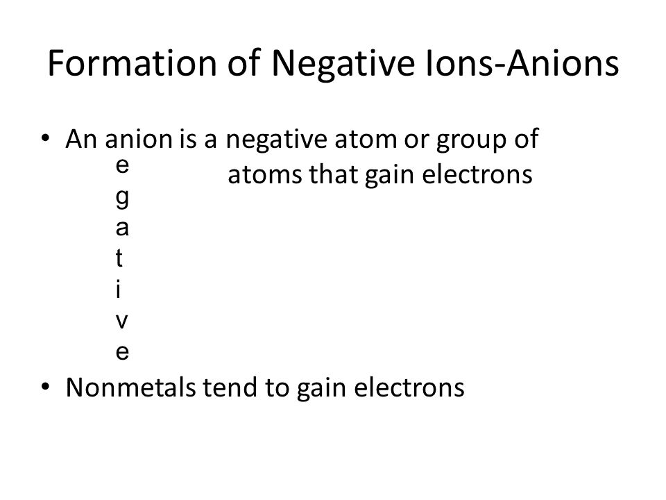 Formation of Negative Ions-Anions An anion is a negative atom or group of atoms that gain electrons Nonmetals tend to gain electrons egativeegative