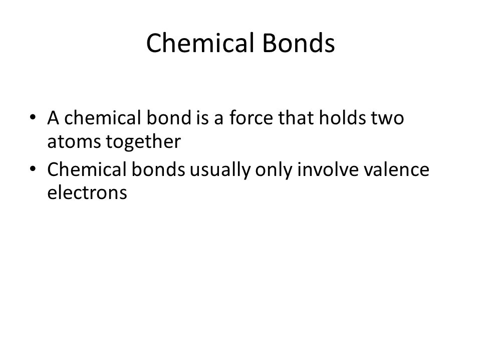Chemical Bonds A chemical bond is a force that holds two atoms together Chemical bonds usually only involve valence electrons
