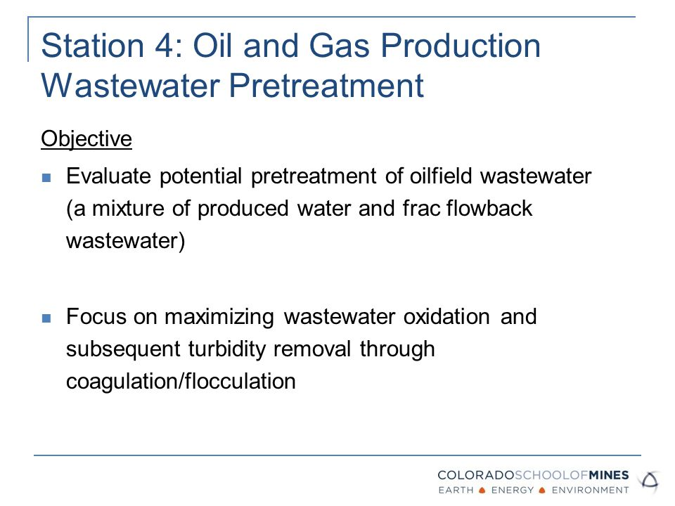 Station 4: Oil and Gas Production Wastewater Pretreatment Objective Evaluate potential pretreatment of oilfield wastewater (a mixture of produced water and frac flowback wastewater) Focus on maximizing wastewater oxidation and subsequent turbidity removal through coagulation/flocculation