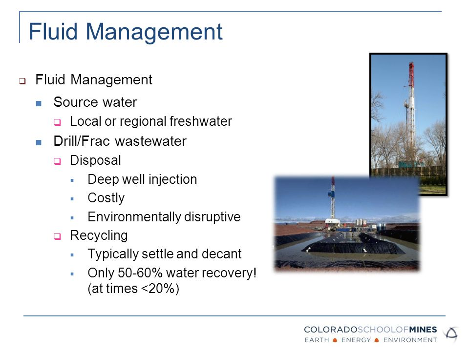 Fluid Management  Fluid Management Source water  Local or regional freshwater Drill/Frac wastewater  Disposal  Deep well injection  Costly  Environmentally disruptive  Recycling  Typically settle and decant  Only 50-60% water recovery.
