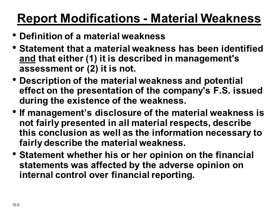 Report Modifications - Material Weakness Definition of a material weakness Statement that a material weakness has been identified and that either (1) it is described in management s assessment or (2) it is not.