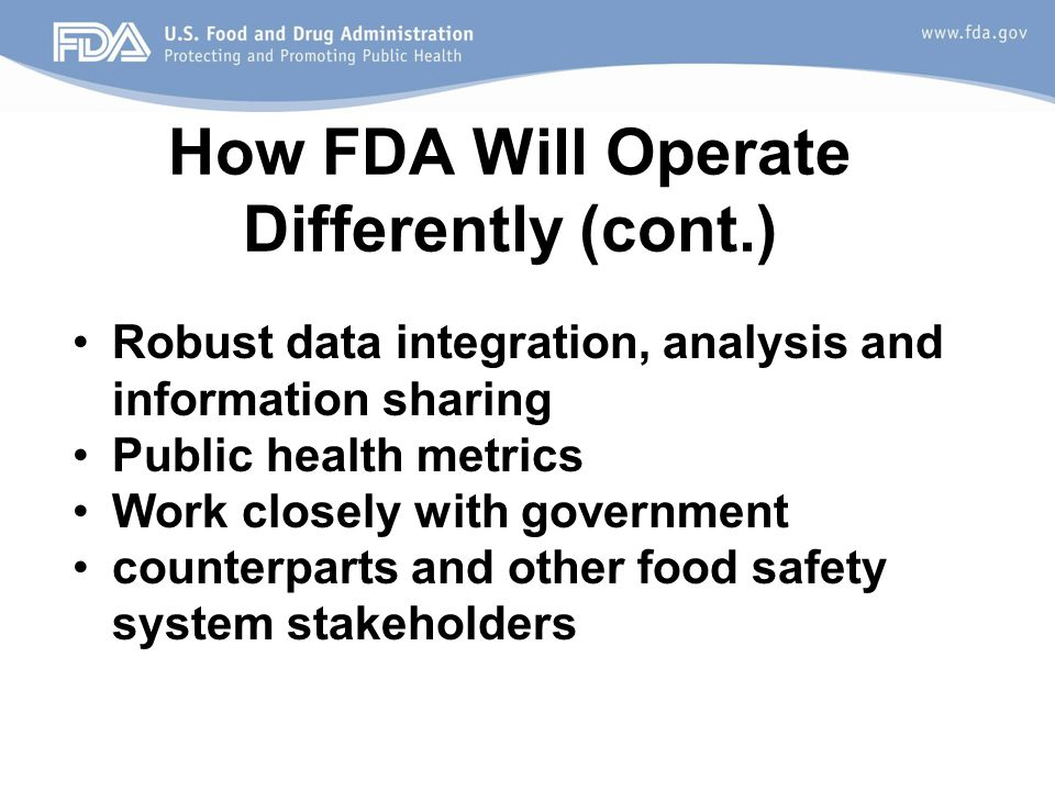 How FDA Will Operate Differently (cont.) Robust data integration, analysis and information sharing Public health metrics Work closely with government counterparts and other food safety system stakeholders