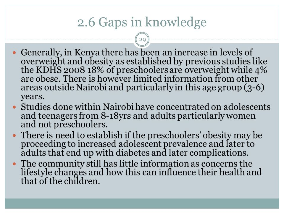 2.6 Gaps in knowledge 29 Generally, in Kenya there has been an increase in levels of overweight and obesity as established by previous studies like the KDHS 2008 18% of preschoolers are overweight while 4% are obese.