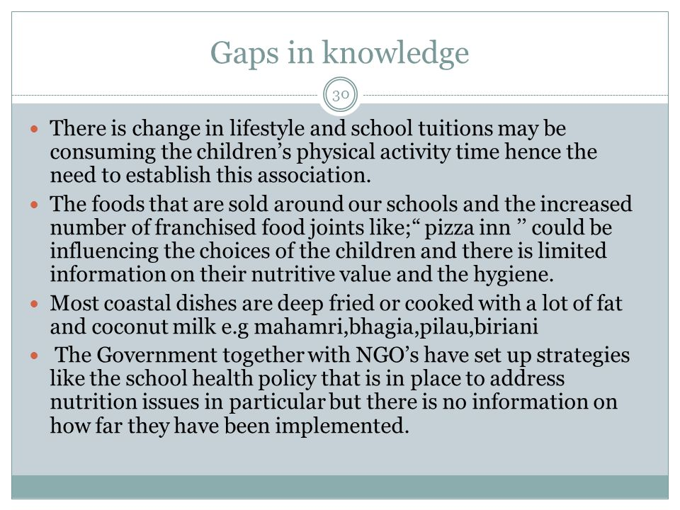 Gaps in knowledge 30 There is change in lifestyle and school tuitions may be consuming the children's physical activity time hence the need to establish this association.