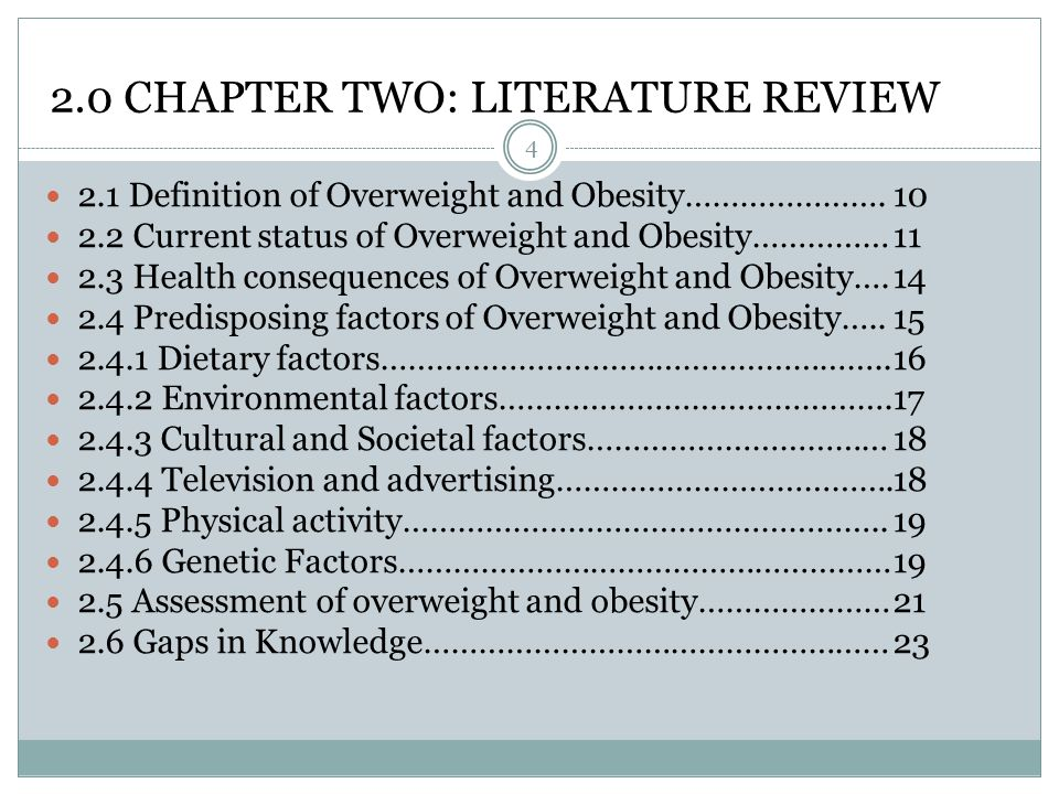 2.0 CHAPTER TWO: LITERATURE REVIEW 4 2.1 Definition of Overweight and Obesity………………….10 2.2 Current status of Overweight and Obesity……………11 2.3 Health consequences of Overweight and Obesity….14 2.4 Predisposing factors of Overweight and Obesity…..15 2.4.1 Dietary factors………………………………………………..16 2.4.2 Environmental factors…………………………………….17 2.4.3 Cultural and Societal factors……………………………18 2.4.4 Television and advertising……………………………….18 2.4.5 Physical activity……………………………………………..19 2.4.6 Genetic Factors………………………………………………19 2.5 Assessment of overweight and obesity…………………21 2.6 Gaps in Knowledge……………………………………………23