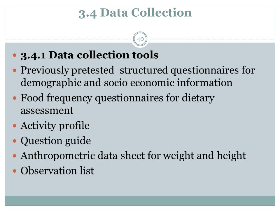 3.4 Data Collection 40 3.4.1 Data collection tools Previously pretested structured questionnaires for demographic and socio economic information Food frequency questionnaires for dietary assessment Activity profile Question guide Anthropometric data sheet for weight and height Observation list