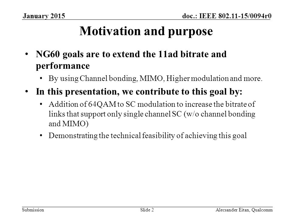 Submission doc.: IEEE /0094r0January 2015 Alecsander Eitan, QualcommSlide 2 Motivation and purpose NG60 goals are to extend the 11ad bitrate and performance By using Channel bonding, MIMO, Higher modulation and more.